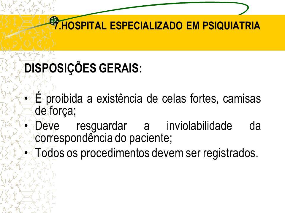 DISPOSIÇÕES GERAIS: É proibida a existência de celas fortes, camisas de força; Deve resguardar a inviolabilidade da correspondência do paciente; Todos