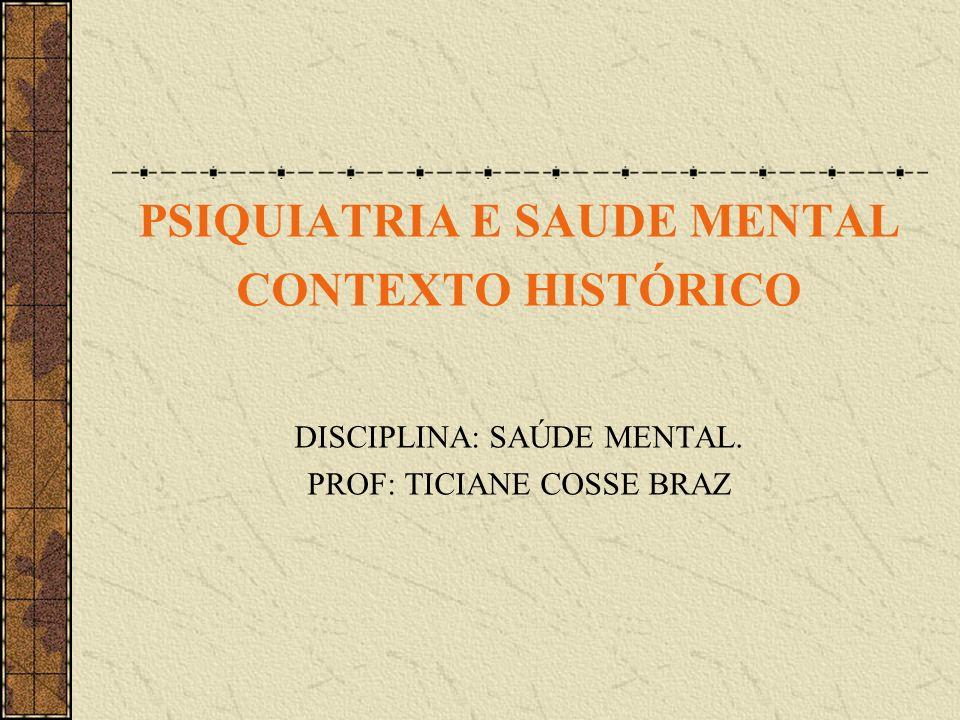 PSIQUIATRIA E SAUDE MENTAL CONTEXTO HISTÓRICO DISCIPLINA: SAÚDE MENTAL. PROF: TICIANE COSSE BRAZ