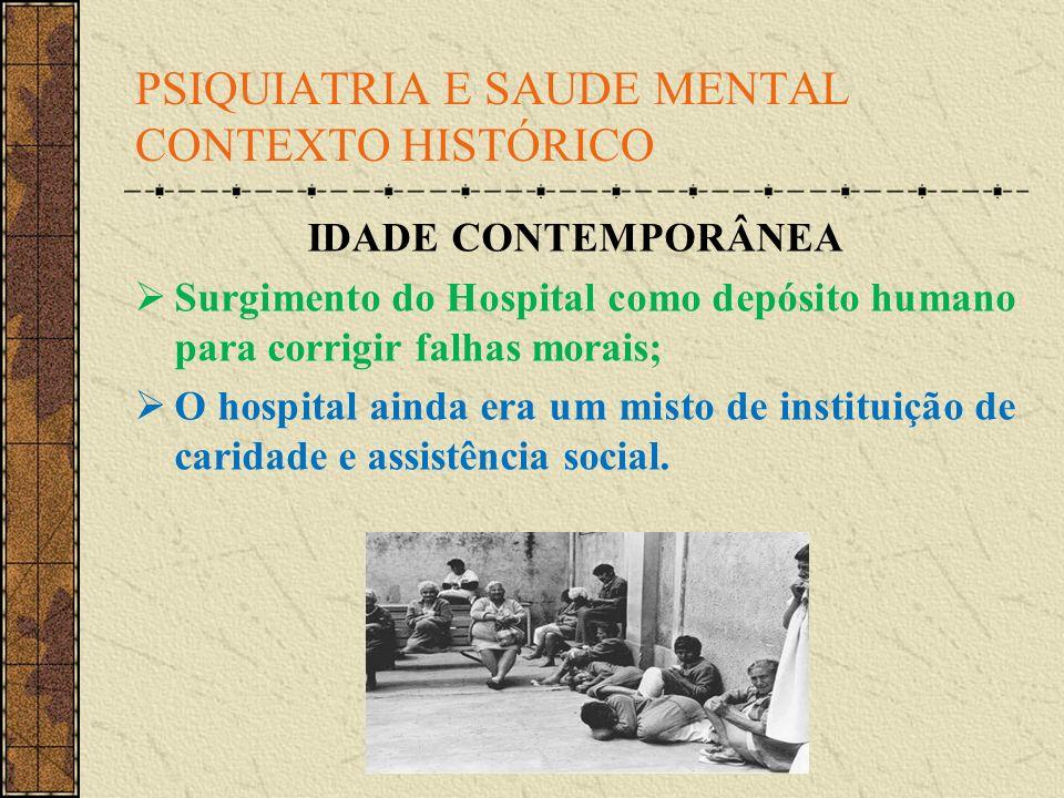 PSIQUIATRIA E SAUDE MENTAL CONTEXTO HISTÓRICO IDADE CONTEMPORÂNEA Surgimento do Hospital como depósito humano para corrigir falhas morais; O hospital