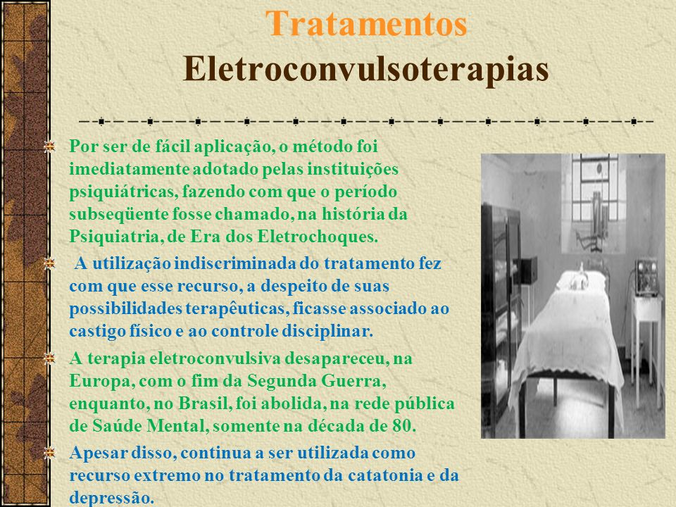Tratamentos Eletroconvulsoterapias Por ser de fácil aplicação, o método foi imediatamente adotado pelas instituições psiquiátricas, fazendo com que o