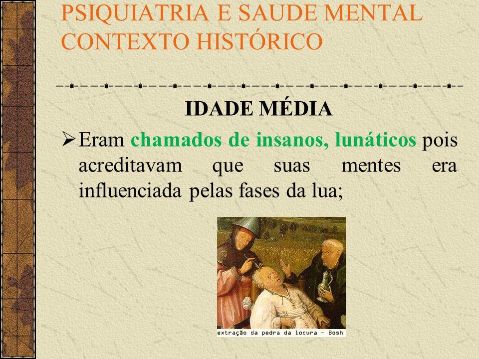 PSIQUIATRIA E SAUDE MENTAL CONTEXTO HISTÓRICO IDADE MÉDIA Eram chamados de insanos, lunáticos pois acreditavam que suas mentes era influenciada pelas