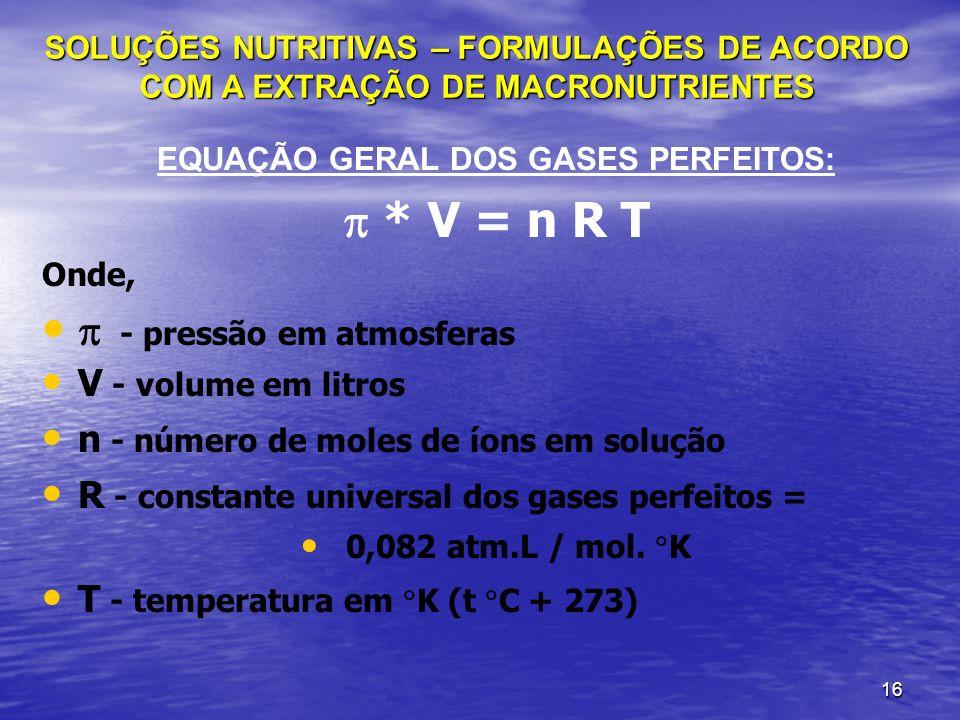 16 EQUAÇÃO GERAL DOS GASES PERFEITOS: * V = n R T Onde, - pressão em atmosferas V - volume em litros n - número de moles de íons em solução R - consta