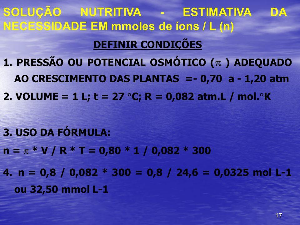 17 DEFINIR CONDIÇÕES 1. PRESSÃO OU POTENCIAL OSMÓTICO ( ) ADEQUADO AO CRESCIMENTO DAS PLANTAS =- 0,70 a - 1,20 atm 2. VOLUME = 1 L; t = 27 C; R = 0,08