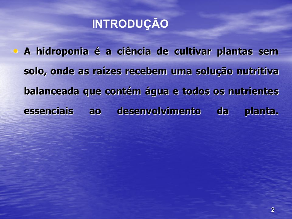 2 A hidroponia é a ciência de cultivar plantas sem solo, onde as raízes recebem uma solução nutritiva balanceada que contém água e todos os nutrientes