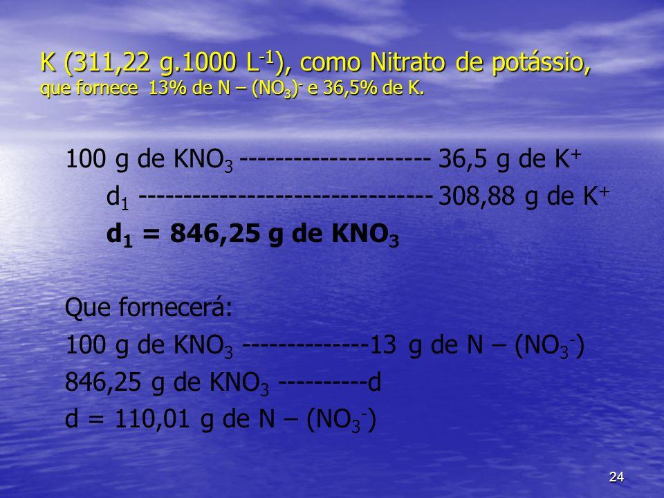 24 K (311,22 g.1000 L -1 ), como Nitrato de potássio, que fornece 13% de N – (NO 3 ) - e 36,5% de K. 100 g de KNO 3 ---------------------36,5 g de K +