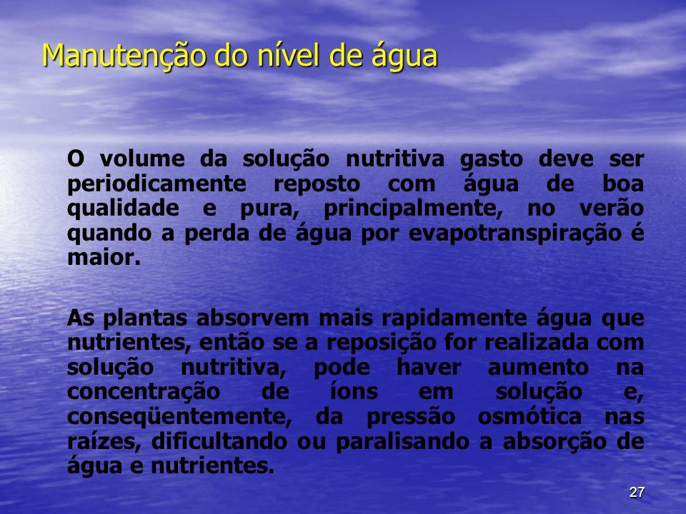 27 Manutenção do nível de água O volume da solução nutritiva gasto deve ser periodicamente reposto com água de boa qualidade e pura, principalmente, n