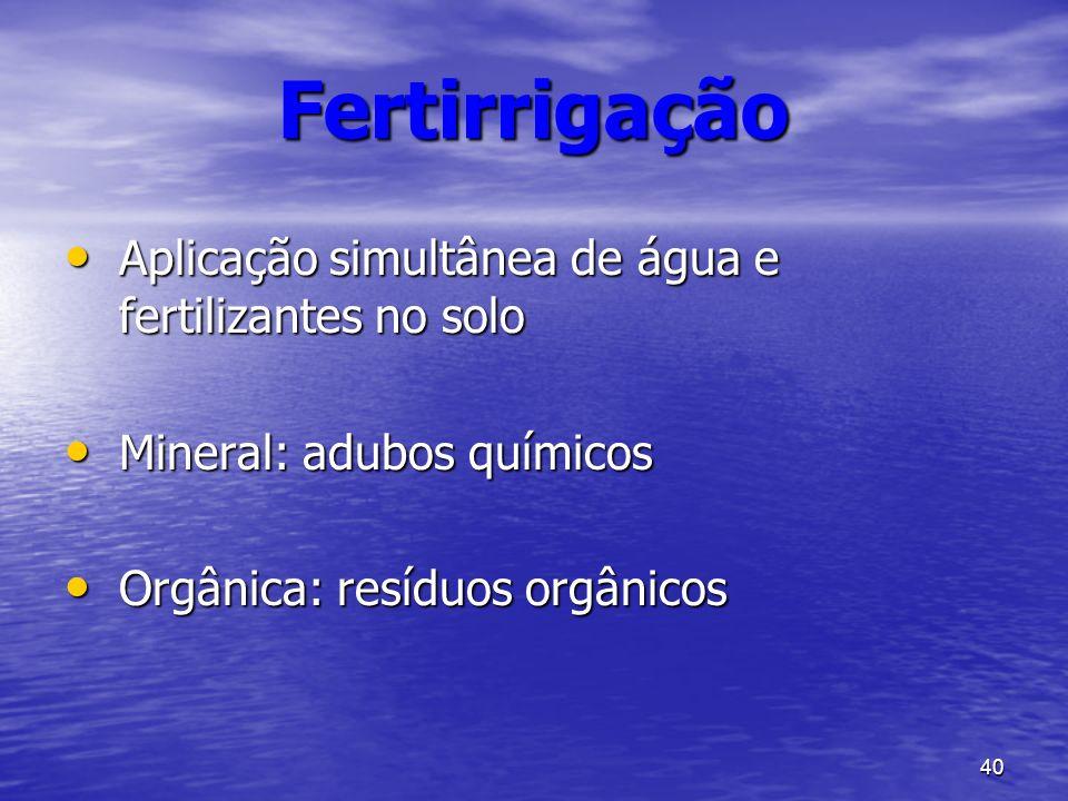 40 Fertirrigação Aplicação simultânea de água e fertilizantes no solo Aplicação simultânea de água e fertilizantes no solo Mineral: adubos químicos Mi