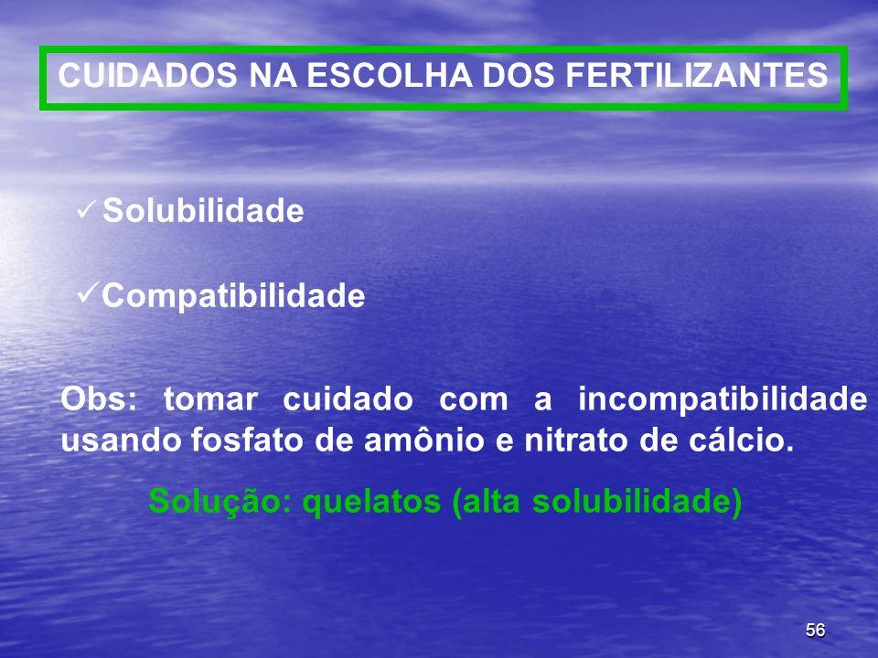 56 Solubilidade Compatibilidade Obs: tomar cuidado com a incompatibilidade usando fosfato de amônio e nitrato de cálcio. Solução: quelatos (alta solub