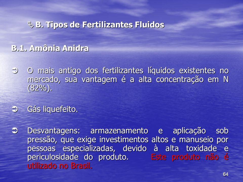 64 B. Tipos de Fertilizantes Fluidos B. Tipos de Fertilizantes Fluidos B.1. Amônia Anidra O mais antigo dos fertilizantes líquidos existentes no merca