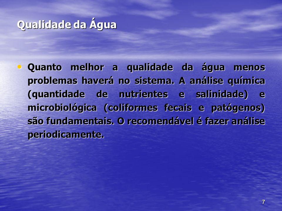 7 Qualidade da Água Quanto melhor a qualidade da água menos problemas haverá no sistema. A análise química (quantidade de nutrientes e salinidade) e m