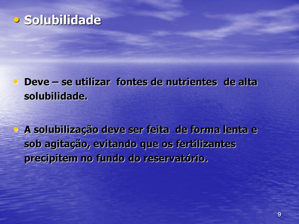 9 Solubilidade Solubilidade Deve – se utilizar fontes de nutrientes de alta solubilidade. Deve – se utilizar fontes de nutrientes de alta solubilidade