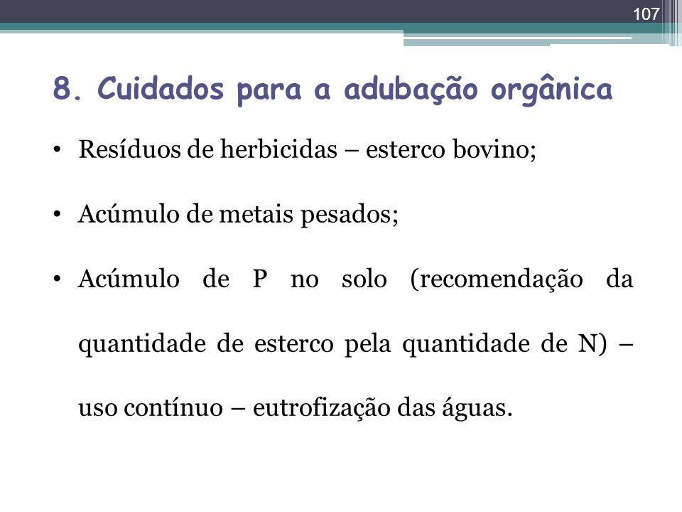 107 8. Cuidados para a adubação orgânica Resíduos de herbicidas – esterco bovino; Acúmulo de metais pesados; Acúmulo de P no solo (recomendação da qua
