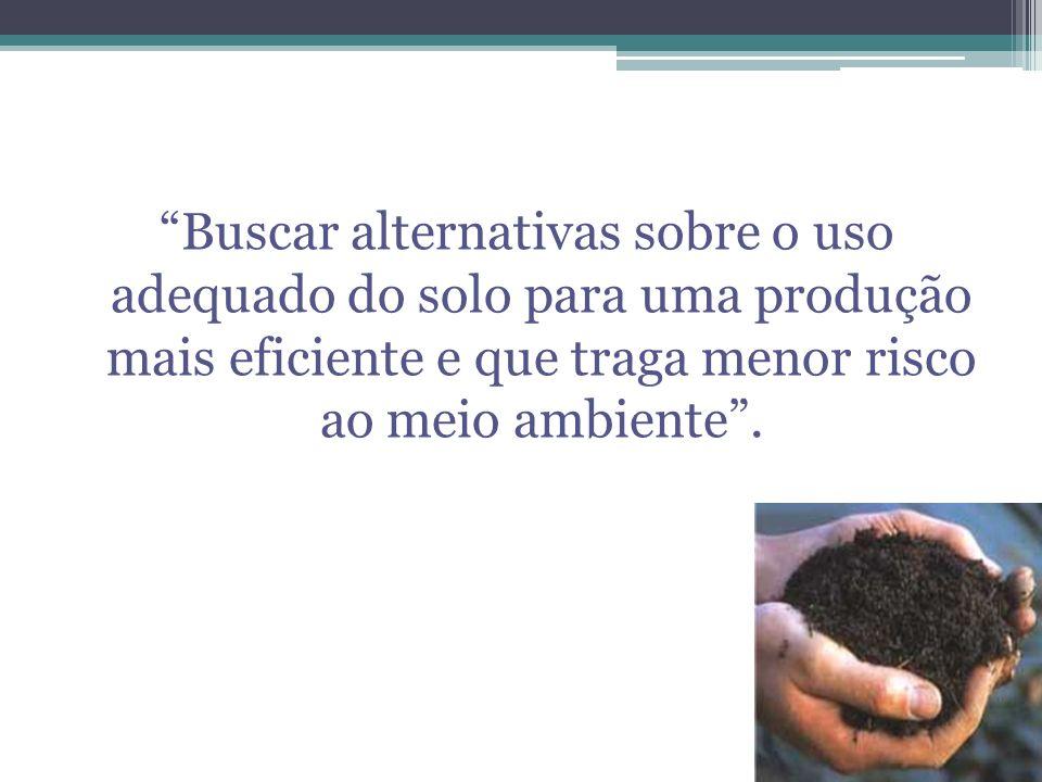 Buscar alternativas sobre o uso adequado do solo para uma produção mais eficiente e que traga menor risco ao meio ambiente.