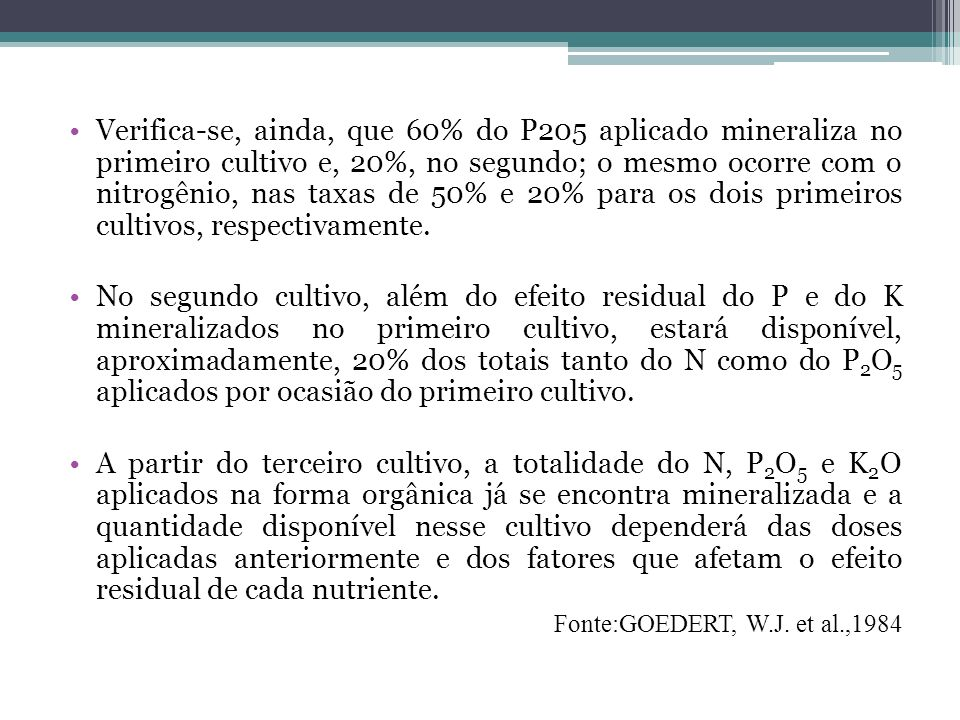 Verifica-se, ainda, que 60% do P205 aplicado mineraliza no primeiro cultivo e, 20%, no segundo; o mesmo ocorre com o nitrogênio, nas taxas de 50% e 20