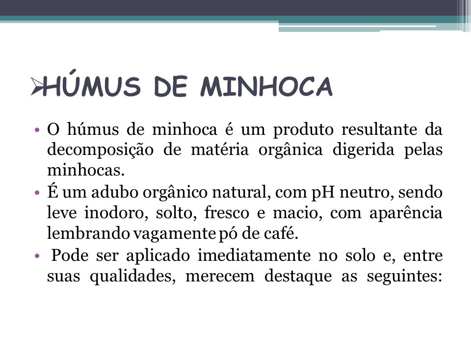 HÚMUS DE MINHOCA O húmus de minhoca é um produto resultante da decomposição de matéria orgânica digerida pelas minhocas. É um adubo orgânico natural,