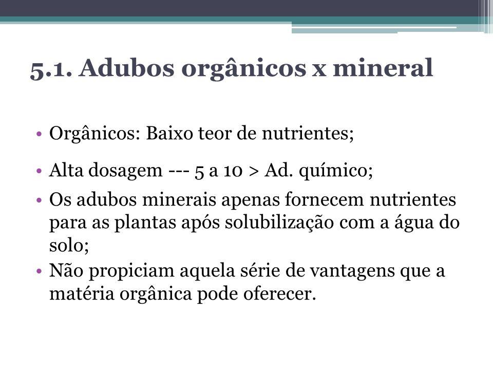 5.1. Adubos orgânicos x mineral Orgânicos: Baixo teor de nutrientes; Alta dosagem --- 5 a 10 > Ad. químico; Os adubos minerais apenas fornecem nutrien