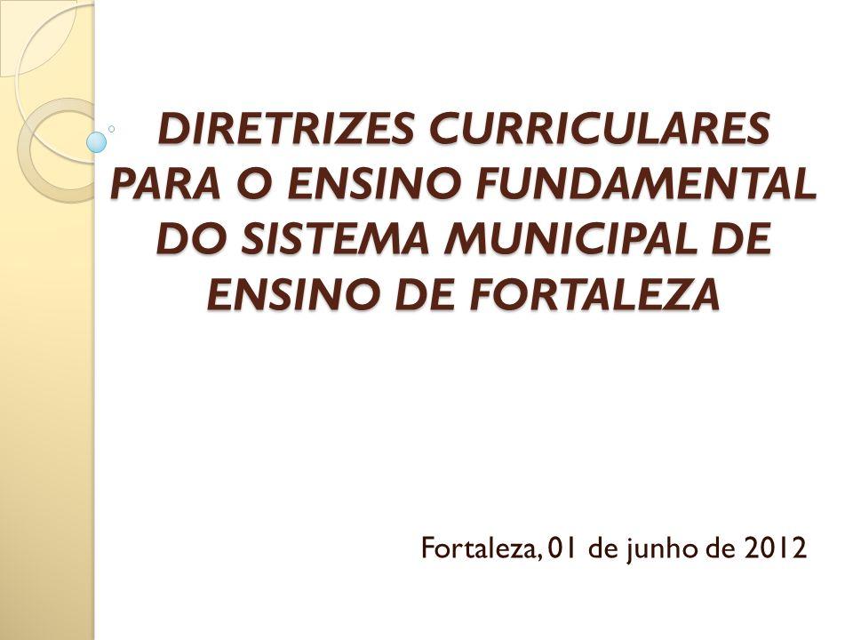 DIRETRIZES CURRICULARES PARA O ENSINO FUNDAMENTAL DO SISTEMA MUNICIPAL DE ENSINO DE FORTALEZA DIRETRIZES CURRICULARES PARA O ENSINO FUNDAMENTAL DO SIS
