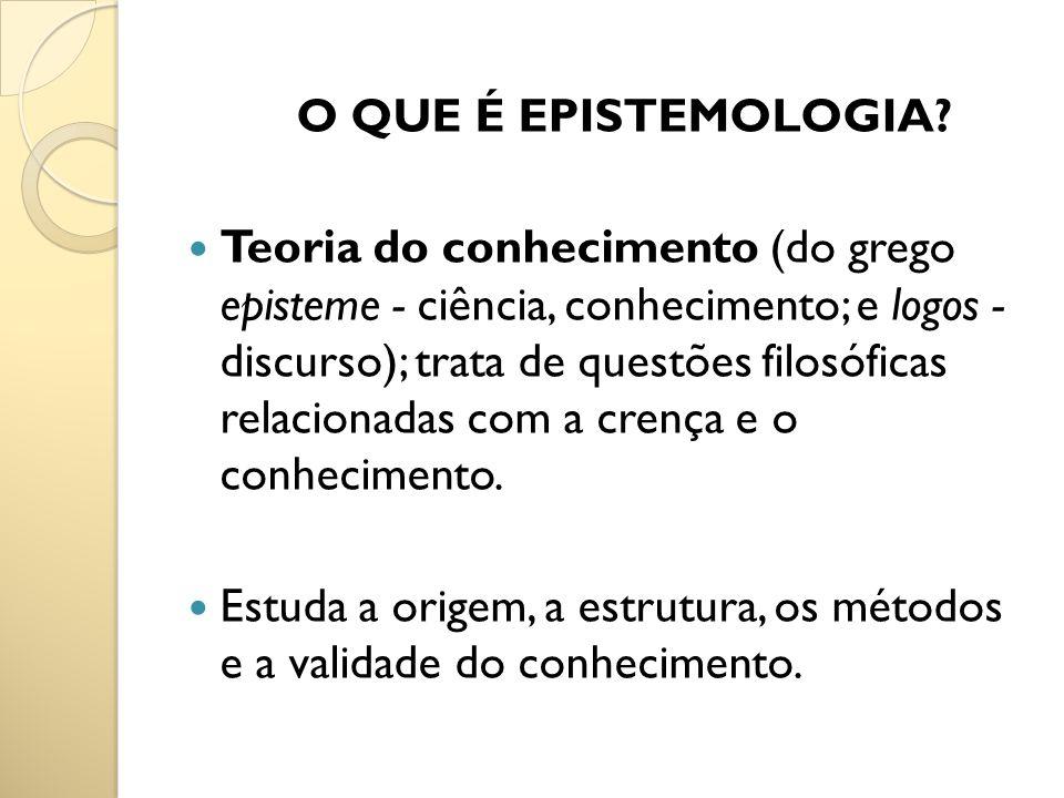 O QUE É EPISTEMOLOGIA? Teoria do conhecimento (do grego episteme - ciência, conhecimento; e logos - discurso); trata de questões filosóficas relaciona