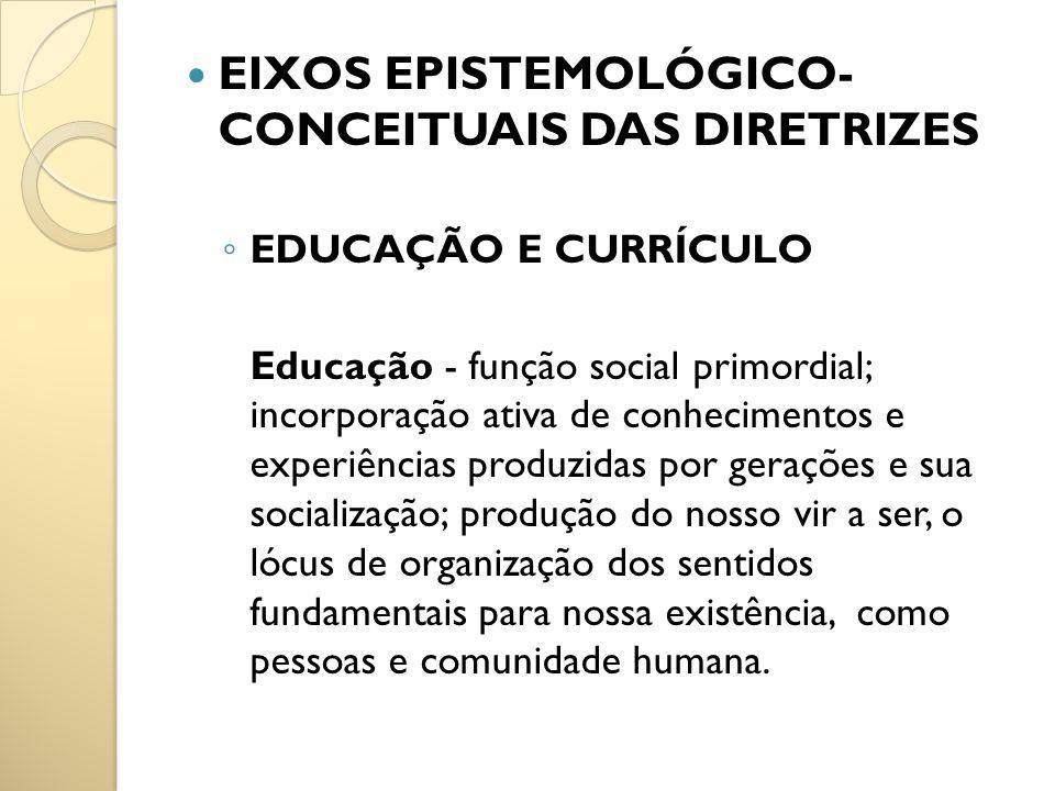 EIXOS EPISTEMOLÓGICO- CONCEITUAIS DAS DIRETRIZES EDUCAÇÃO E CURRÍCULO Educação - função social primordial; incorporação ativa de conhecimentos e exper