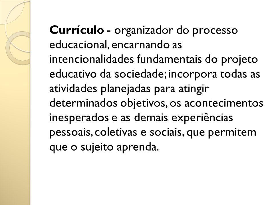 Currículo - organizador do processo educacional, encarnando as intencionalidades fundamentais do projeto educativo da sociedade; incorpora todas as at