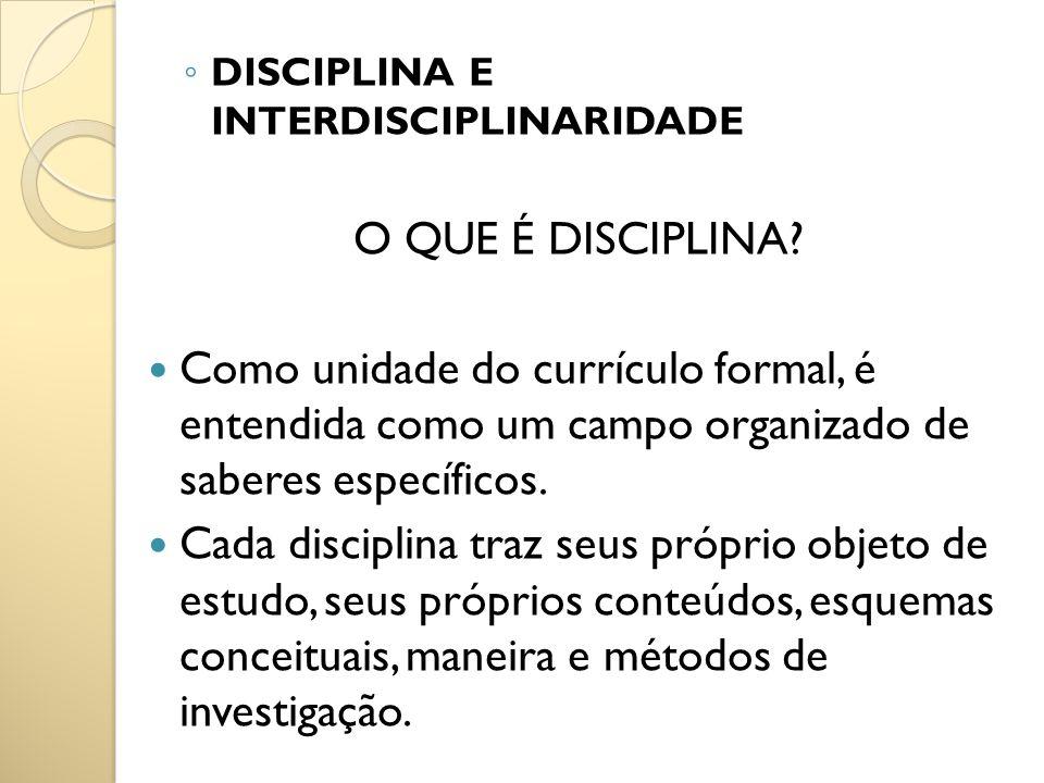 DISCIPLINA E INTERDISCIPLINARIDADE O QUE É DISCIPLINA? Como unidade do currículo formal, é entendida como um campo organizado de saberes específicos.