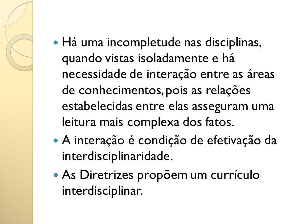 Há uma incompletude nas disciplinas, quando vistas isoladamente e há necessidade de interação entre as áreas de conhecimentos, pois as relações estabe
