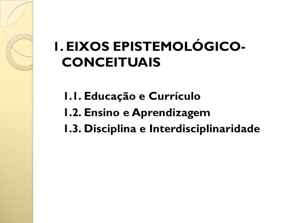 1. EIXOS EPISTEMOLÓGICO- CONCEITUAIS 1.1. Educação e Currículo 1.2. Ensino e Aprendizagem 1.3. Disciplina e Interdisciplinaridade