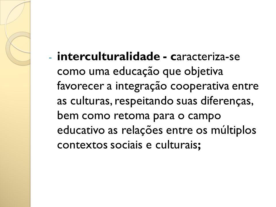 - interculturalidade - caracteriza-se como uma educação que objetiva favorecer a integração cooperativa entre as culturas, respeitando suas diferenças
