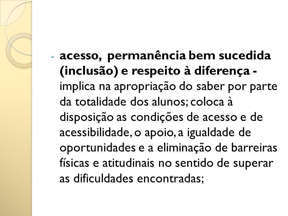 - acesso, permanência bem sucedida (inclusão) e respeito à diferença - implica na apropriação do saber por parte da totalidade dos alunos; coloca à di
