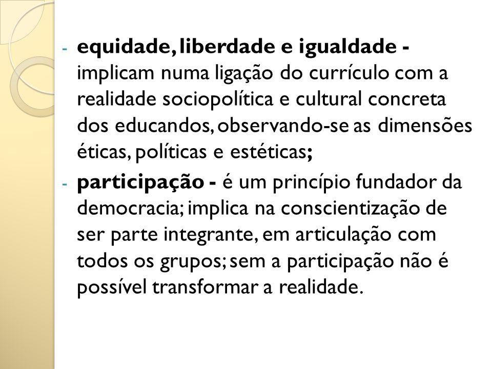 - equidade, liberdade e igualdade - implicam numa ligação do currículo com a realidade sociopolítica e cultural concreta dos educandos, observando-se