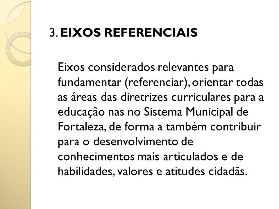 3. EIXOS REFERENCIAIS Eixos considerados relevantes para fundamentar (referenciar), orientar todas as áreas das diretrizes curriculares para a educaçã