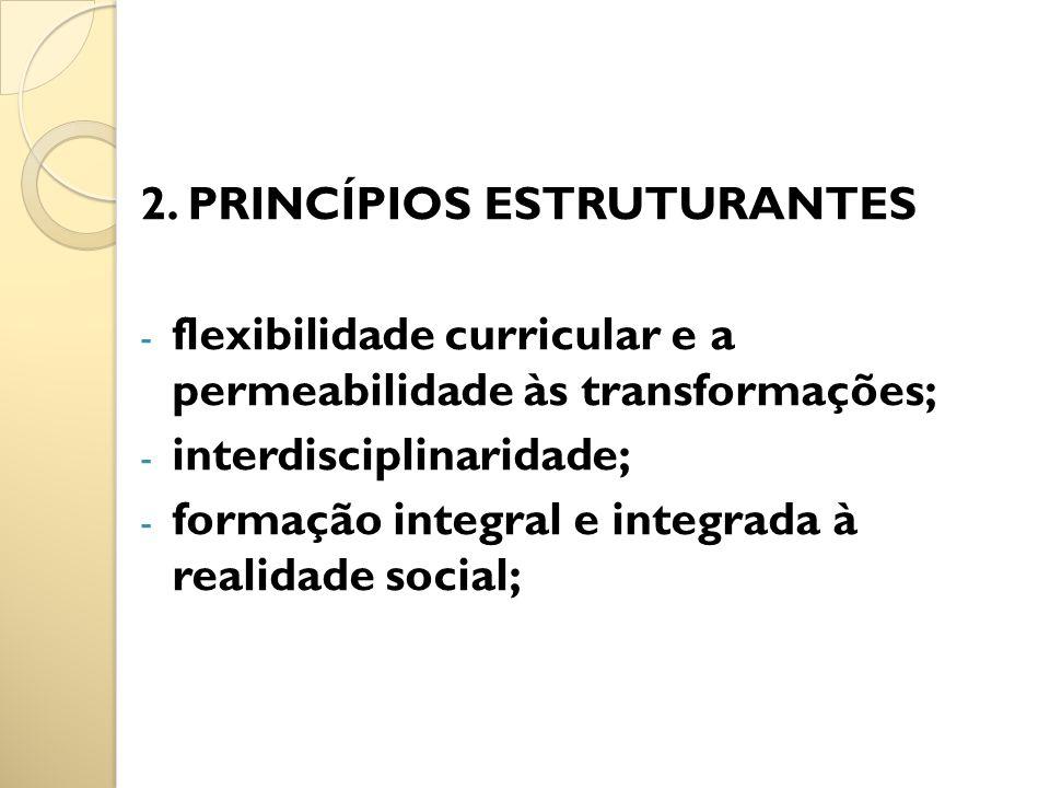 2. PRINCÍPIOS ESTRUTURANTES - flexibilidade curricular e a permeabilidade às transformações; - interdisciplinaridade; - formação integral e integrada
