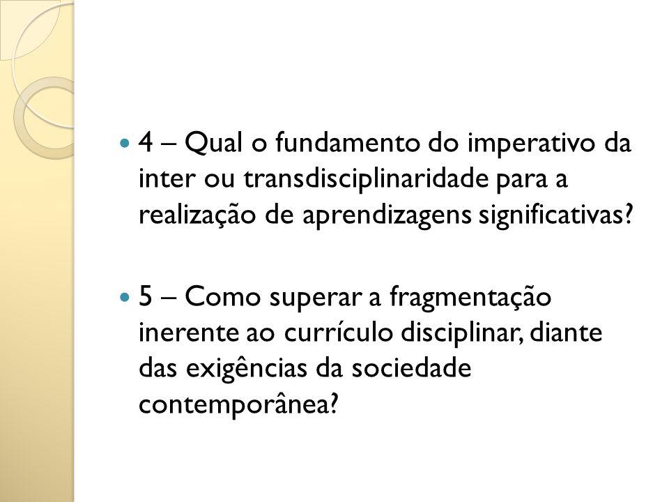 4 – Qual o fundamento do imperativo da inter ou transdisciplinaridade para a realização de aprendizagens significativas? 5 – Como superar a fragmentaç