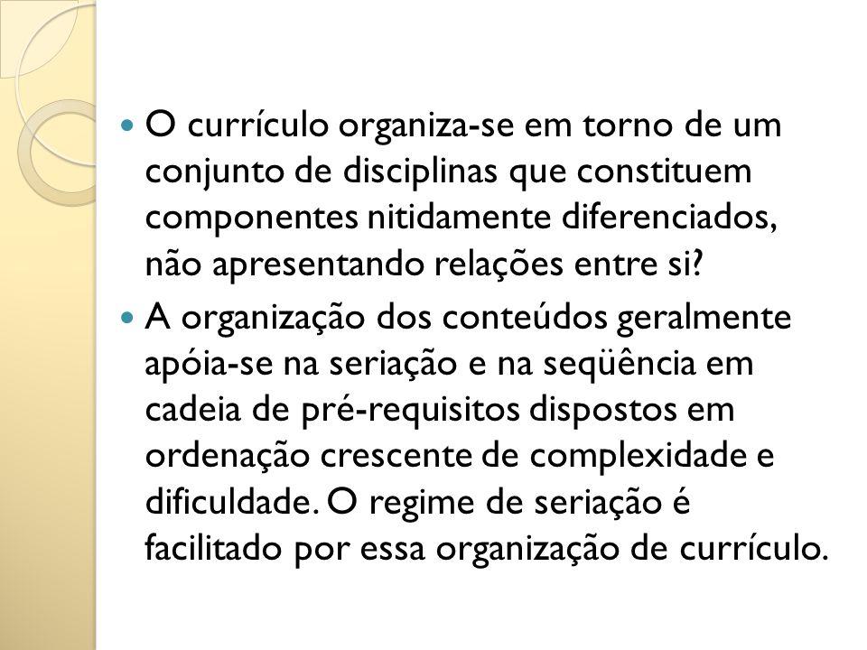 O currículo organiza-se em torno de um conjunto de disciplinas que constituem componentes nitidamente diferenciados, não apresentando relações entre s