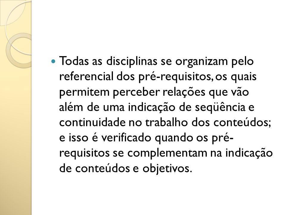 Todas as disciplinas se organizam pelo referencial dos pré-requisitos, os quais permitem perceber relações que vão além de uma indicação de seqüência