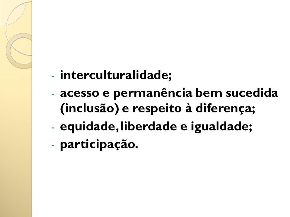 - interculturalidade; - acesso e permanência bem sucedida (inclusão) e respeito à diferença; - equidade, liberdade e igualdade; - participação.