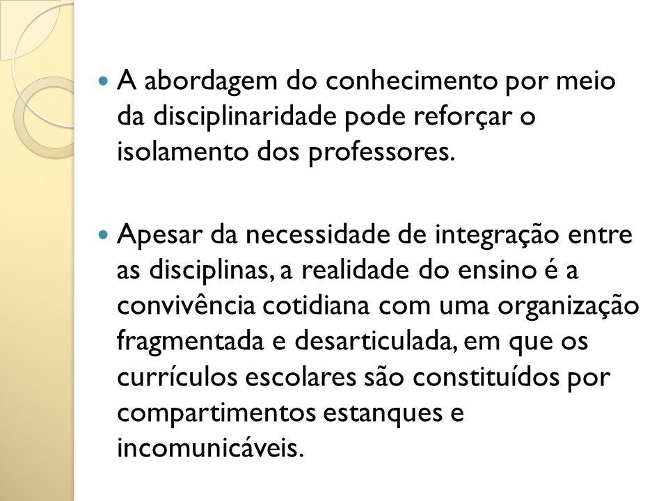 A abordagem do conhecimento por meio da disciplinaridade pode reforçar o isolamento dos professores. Apesar da necessidade de integração entre as disc