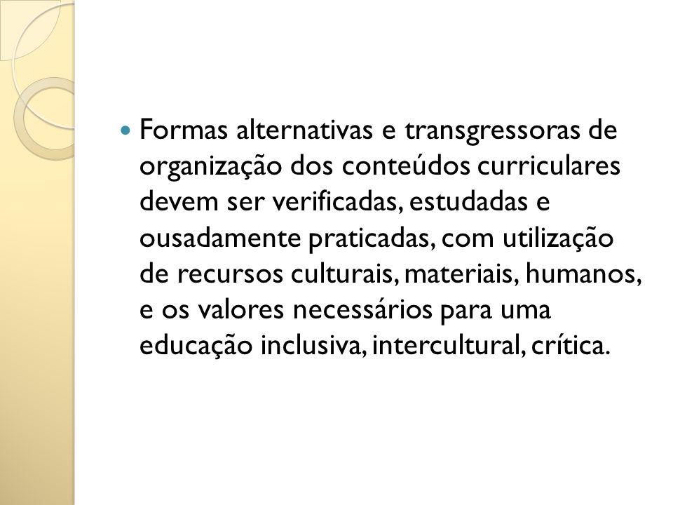 Formas alternativas e transgressoras de organização dos conteúdos curriculares devem ser verificadas, estudadas e ousadamente praticadas, com utilizaç