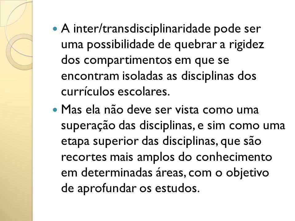A inter/transdisciplinaridade pode ser uma possibilidade de quebrar a rigidez dos compartimentos em que se encontram isoladas as disciplinas dos currí