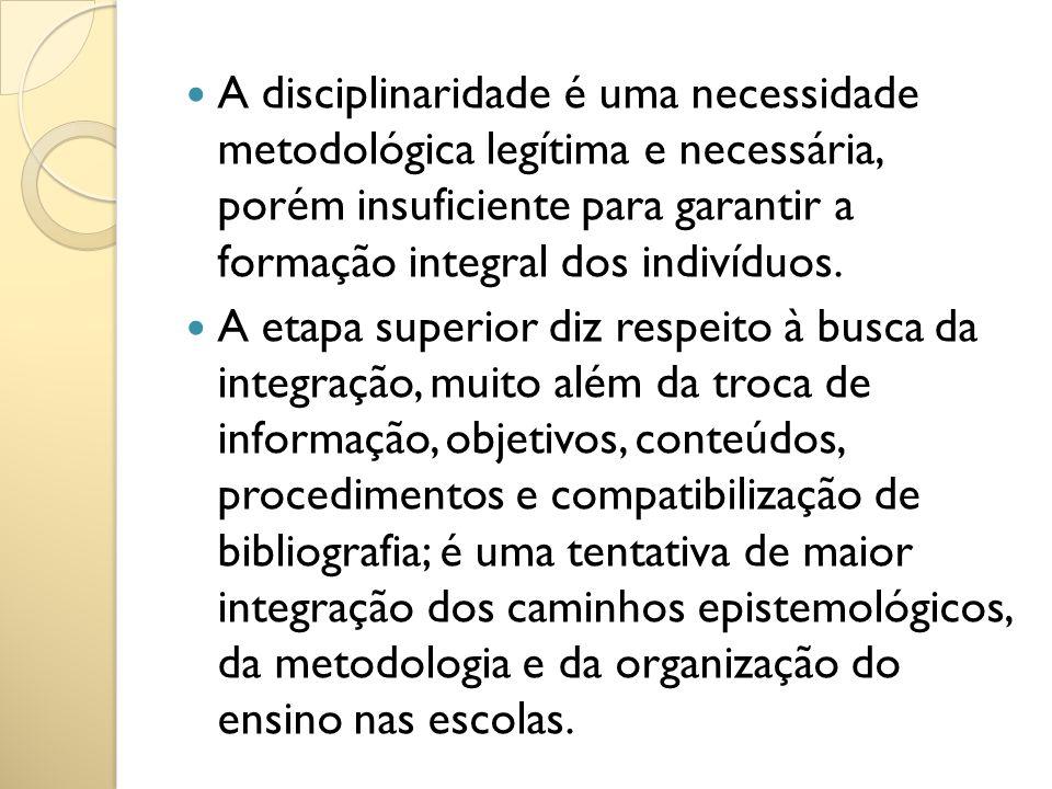A disciplinaridade é uma necessidade metodológica legítima e necessária, porém insuficiente para garantir a formação integral dos indivíduos. A etapa