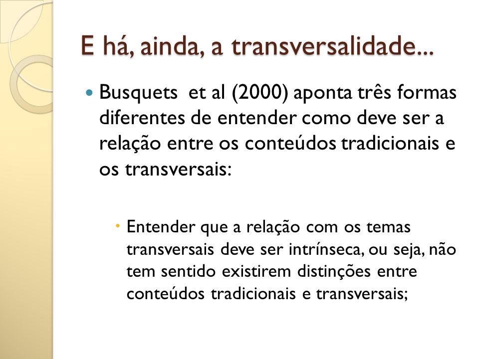 E há, ainda, a transversalidade... Busquets et al (2000) aponta três formas diferentes de entender como deve ser a relação entre os conteúdos tradicio