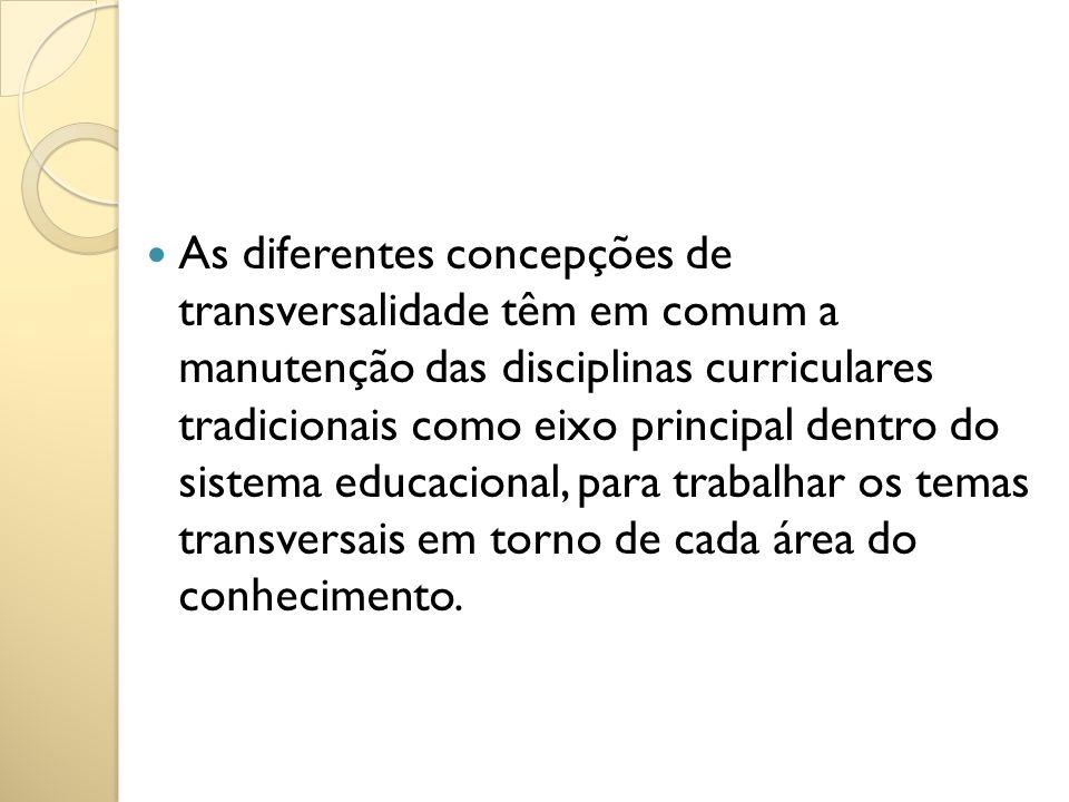 As diferentes concepções de transversalidade têm em comum a manutenção das disciplinas curriculares tradicionais como eixo principal dentro do sistema