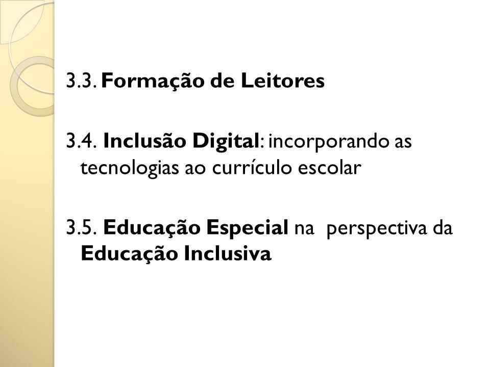 3.3. Formação de Leitores 3.4. Inclusão Digital: incorporando as tecnologias ao currículo escolar 3.5. Educação Especial na perspectiva da Educação In