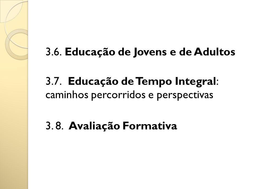 3.6. Educação de Jovens e de Adultos 3.7. Educação de Tempo Integral: caminhos percorridos e perspectivas 3. 8. Avaliação Formativa