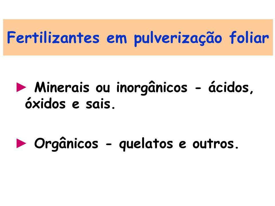 Fertilizantes em pulverização foliar Minerais ou inorgânicos - ácidos, óxidos e sais. Orgânicos - quelatos e outros.