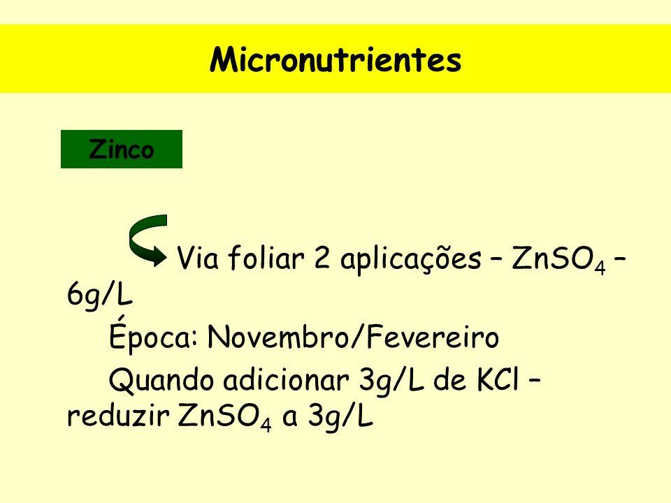Micronutrientes Via foliar 2 aplicações – ZnSO 4 – 6g/L Época: Novembro/Fevereiro Quando adicionar 3g/L de KCl – reduzir ZnSO 4 a 3g/L Zinco