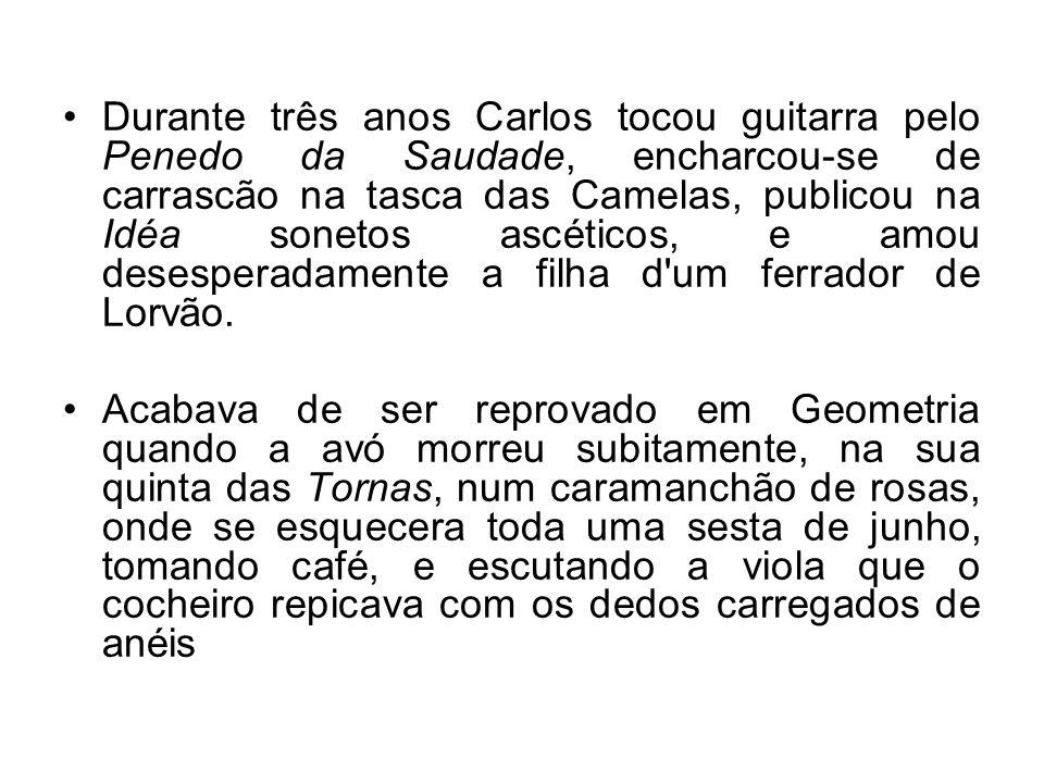 Durante três anos Carlos tocou guitarra pelo Penedo da Saudade, encharcou-se de carrascão na tasca das Camelas, publicou na Idéa sonetos ascéticos, e