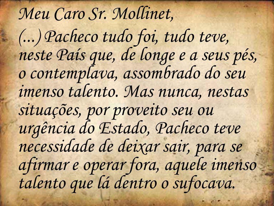 Meu Caro Sr. Mollinet, (...) Pacheco tudo foi, tudo teve, neste País que, de longe e a seus pés, o contemplava, assombrado do seu imenso talento. Mas