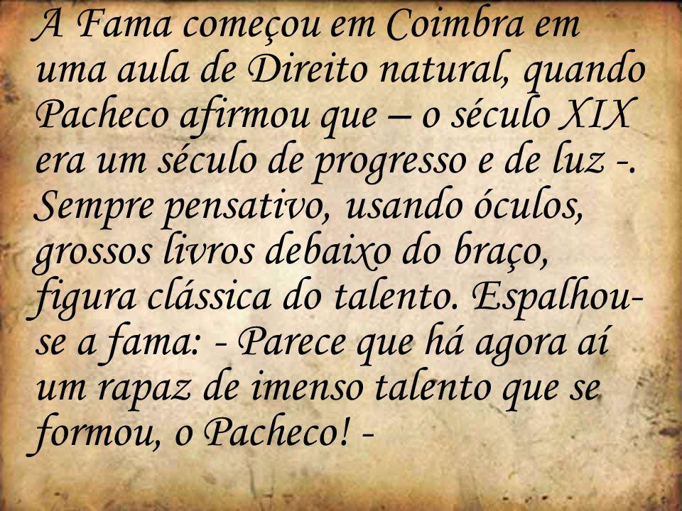 A Fama começou em Coimbra em uma aula de Direito natural, quando Pacheco afirmou que – o século XIX era um século de progresso e de luz -. Sempre pens
