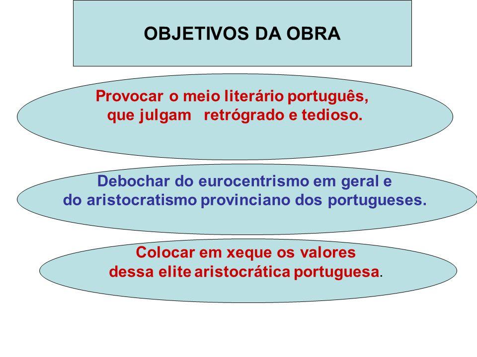 Provocar o meio literário português, que julgam retrógrado e tedioso. OBJETIVOS DA OBRA Debochar do eurocentrismo em geral e do aristocratismo provinc